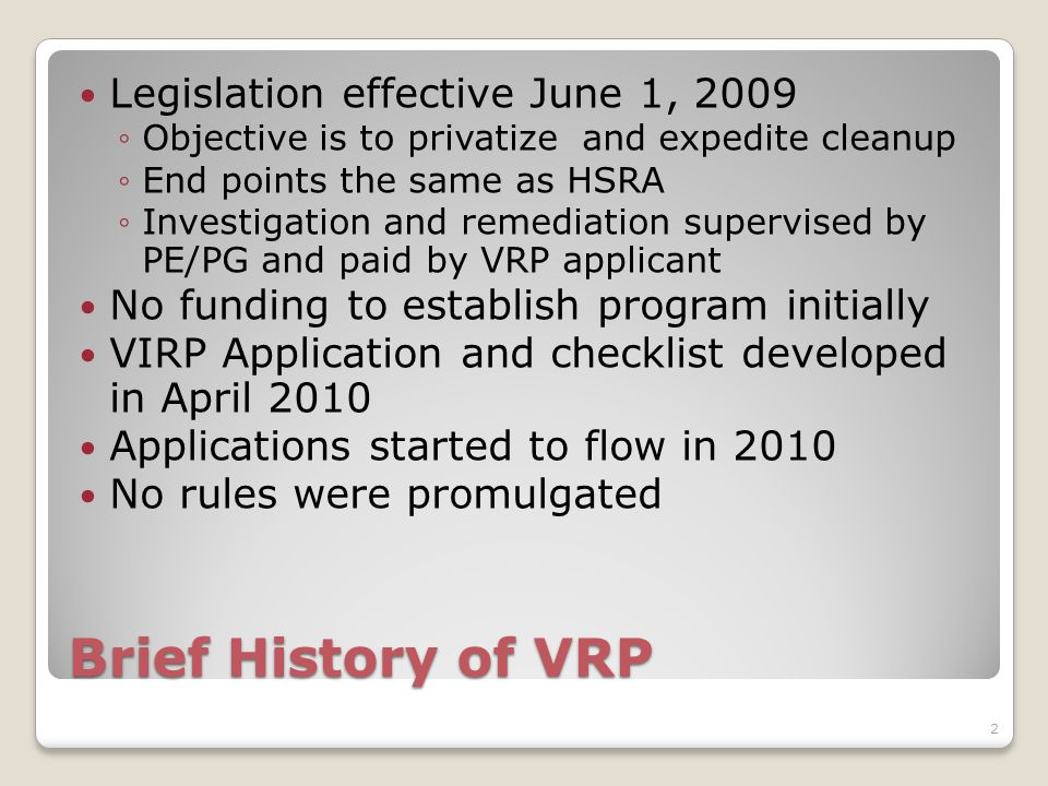 Brief History of VRP Legislation effective June 1, 2009 ◦Objective is to privatize and expedite cleanup ◦End points the same as HSRA ◦Investigation and remediation supervised by PE/PG and paid by VRP applicant No funding to establish program initially VIRP Application and checklist developed in April 2010 Applications started to flow in 2010 No rules were promulgated 2