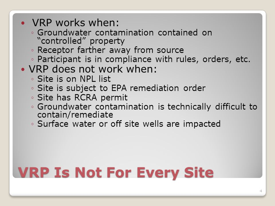 VRP Is Not For Every Site VRP works when: ◦Groundwater contamination contained on controlled property ◦Receptor farther away from source ◦Participant is in compliance with rules, orders, etc.