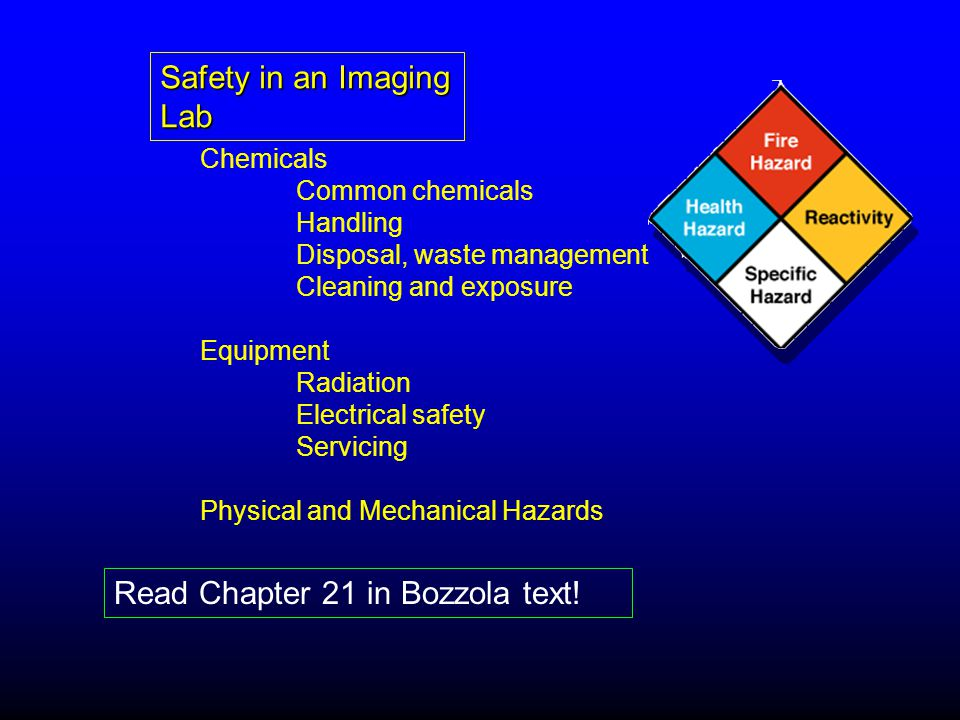 Safety in an Imaging Lab Chemicals Common chemicals Handling Disposal, waste management Cleaning and exposure Equipment Radiation Electrical safety Servicing Physical and Mechanical Hazards Read Chapter 21 in Bozzola text!
