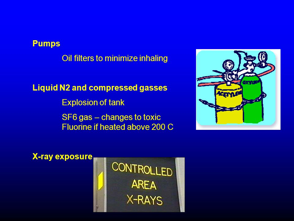 Pumps Oil filters to minimize inhaling Liquid N2 and compressed gasses Explosion of tank SF6 gas – changes to toxic Fluorine if heated above 200 C X-ray exposure