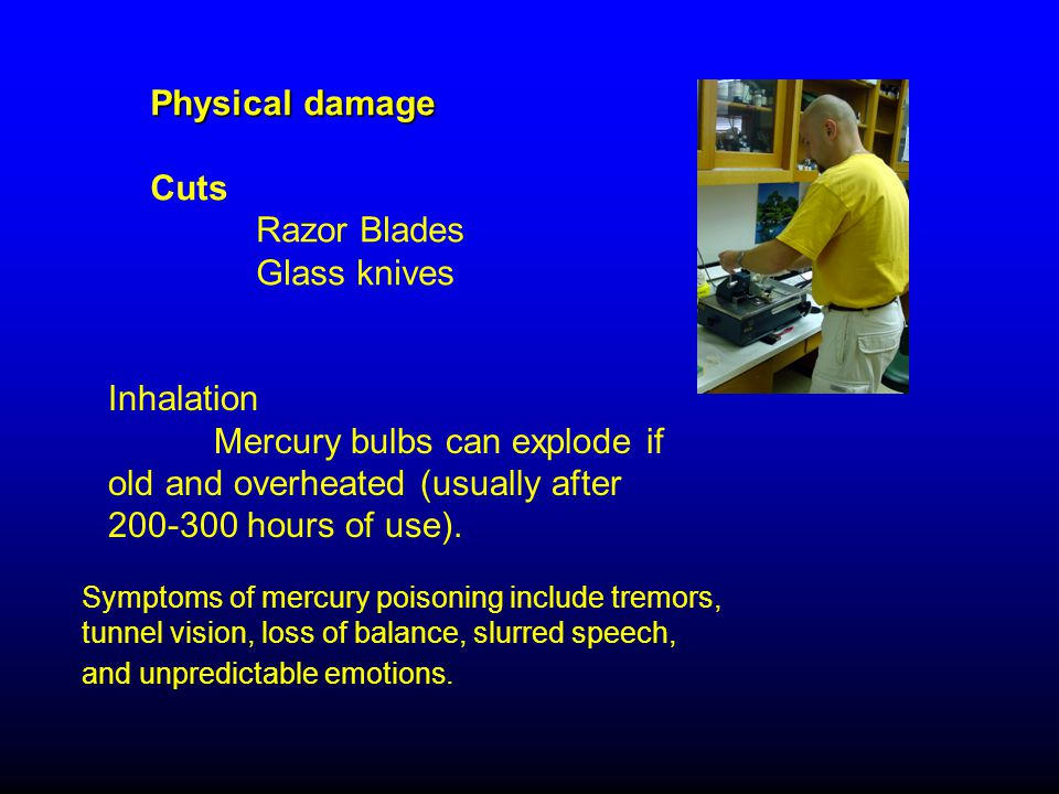 Physical damage Cuts Razor Blades Glass knives Symptoms of mercury poisoning include tremors, tunnel vision, loss of balance, slurred speech, and unpredictable emotions.
