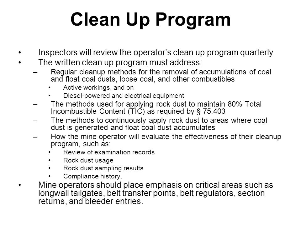 Clean Up Program Inspectors will review the operator's clean up program quarterly The written clean up program must address: –Regular cleanup methods for the removal of accumulations of coal and float coal dusts, loose coal, and other combustibles Active workings, and on Diesel-powered and electrical equipment –The methods used for applying rock dust to maintain 80% Total Incombustible Content (TIC) as required by § 75.403 –The methods to continuously apply rock dust to areas where coal dust is generated and float coal dust accumulates –How the mine operator will evaluate the effectiveness of their cleanup program, such as: Review of examination records Rock dust usage Rock dust sampling results Compliance history.