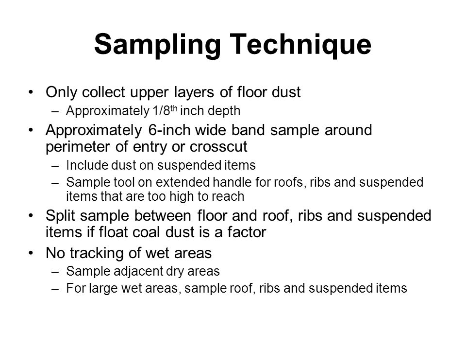 Sampling Technique Only collect upper layers of floor dust –Approximately 1/8 th inch depth Approximately 6-inch wide band sample around perimeter of entry or crosscut –Include dust on suspended items –Sample tool on extended handle for roofs, ribs and suspended items that are too high to reach Split sample between floor and roof, ribs and suspended items if float coal dust is a factor No tracking of wet areas –Sample adjacent dry areas –For large wet areas, sample roof, ribs and suspended items