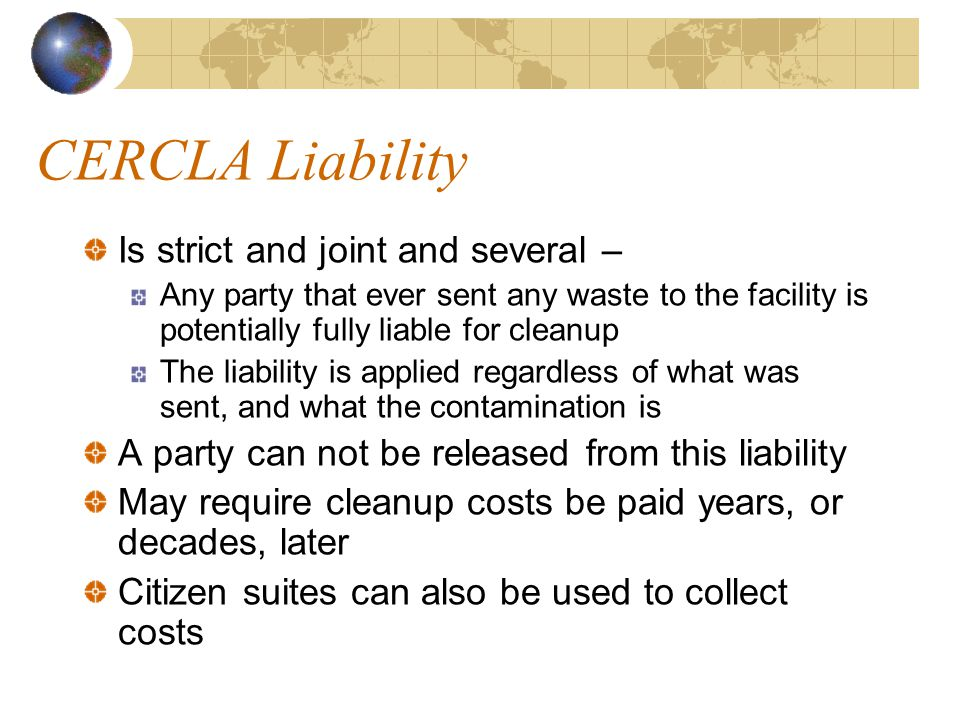CERCLA Liability Is strict and joint and several – Any party that ever sent any waste to the facility is potentially fully liable for cleanup The liability is applied regardless of what was sent, and what the contamination is A party can not be released from this liability May require cleanup costs be paid years, or decades, later Citizen suites can also be used to collect costs