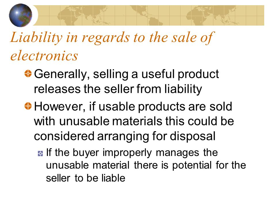 Liability in regards to the sale of electronics Generally, selling a useful product releases the seller from liability However, if usable products are sold with unusable materials this could be considered arranging for disposal If the buyer improperly manages the unusable material there is potential for the seller to be liable