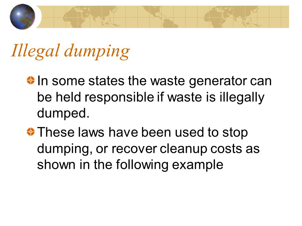 Illegal dumping In some states the waste generator can be held responsible if waste is illegally dumped.
