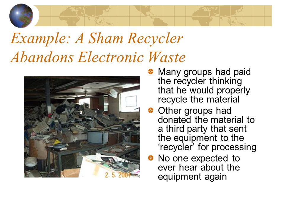 Example: A Sham Recycler Abandons Electronic Waste Many groups had paid the recycler thinking that he would properly recycle the material Other groups had donated the material to a third party that sent the equipment to the 'recycler' for processing No one expected to ever hear about the equipment again