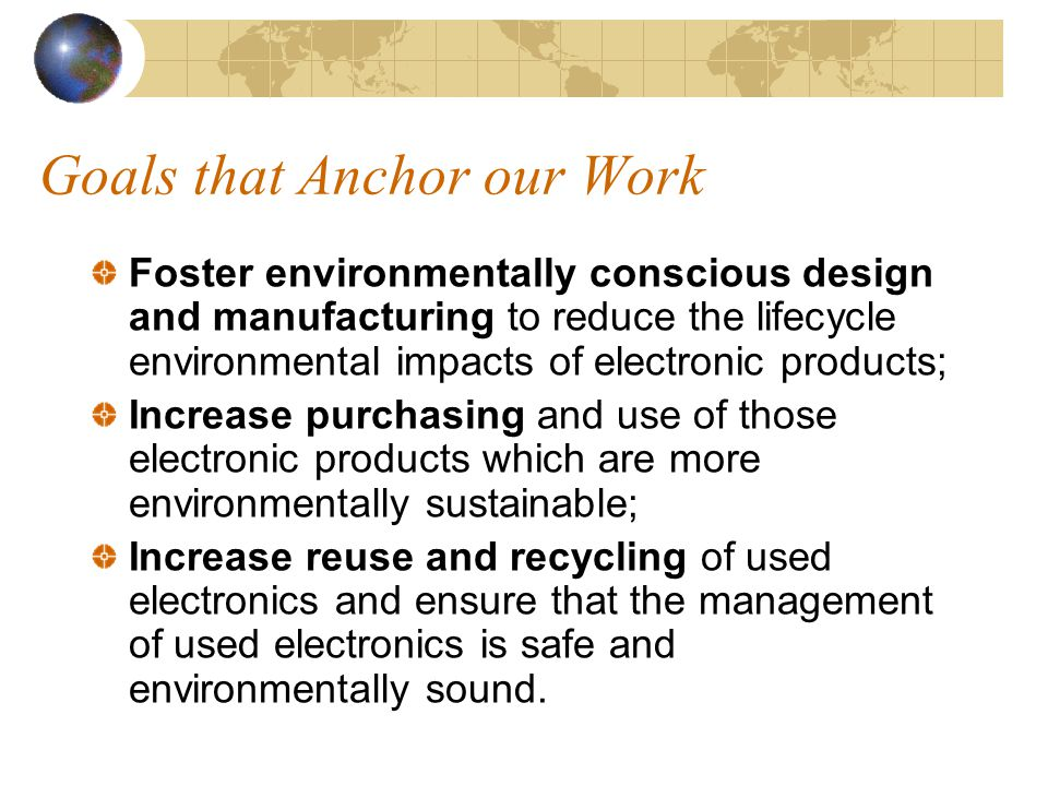 Goals that Anchor our Work Foster environmentally conscious design and manufacturing to reduce the lifecycle environmental impacts of electronic products; Increase purchasing and use of those electronic products which are more environmentally sustainable; Increase reuse and recycling of used electronics and ensure that the management of used electronics is safe and environmentally sound.