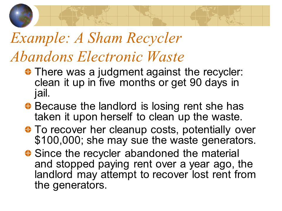 Example: A Sham Recycler Abandons Electronic Waste There was a judgment against the recycler: clean it up in five months or get 90 days in jail.