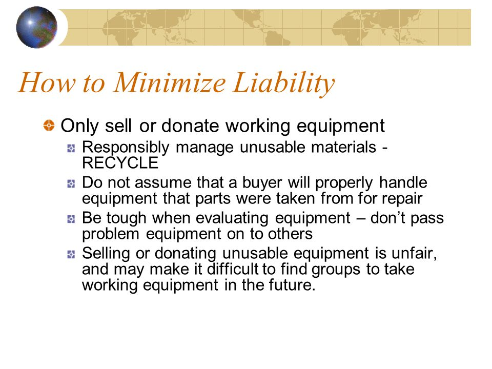 How to Minimize Liability Only sell or donate working equipment Responsibly manage unusable materials - RECYCLE Do not assume that a buyer will properly handle equipment that parts were taken from for repair Be tough when evaluating equipment – don't pass problem equipment on to others Selling or donating unusable equipment is unfair, and may make it difficult to find groups to take working equipment in the future.