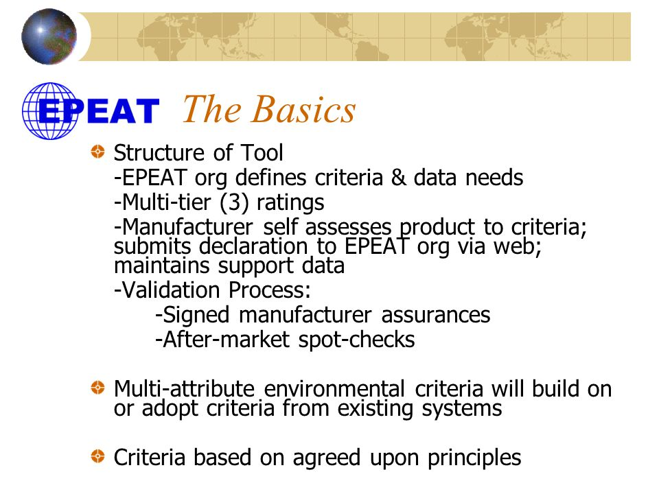 The Basics Structure of Tool -EPEAT org defines criteria & data needs -Multi-tier (3) ratings -Manufacturer self assesses product to criteria; submits declaration to EPEAT org via web; maintains support data -Validation Process: -Signed manufacturer assurances -After-market spot-checks Multi-attribute environmental criteria will build on or adopt criteria from existing systems Criteria based on agreed upon principles