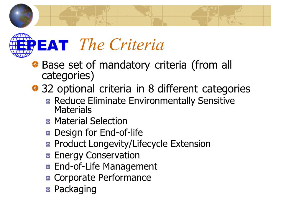 The Criteria Base set of mandatory criteria (from all categories) 32 optional criteria in 8 different categories Reduce Eliminate Environmentally Sensitive Materials Material Selection Design for End-of-life Product Longevity/Lifecycle Extension Energy Conservation End-of-Life Management Corporate Performance Packaging
