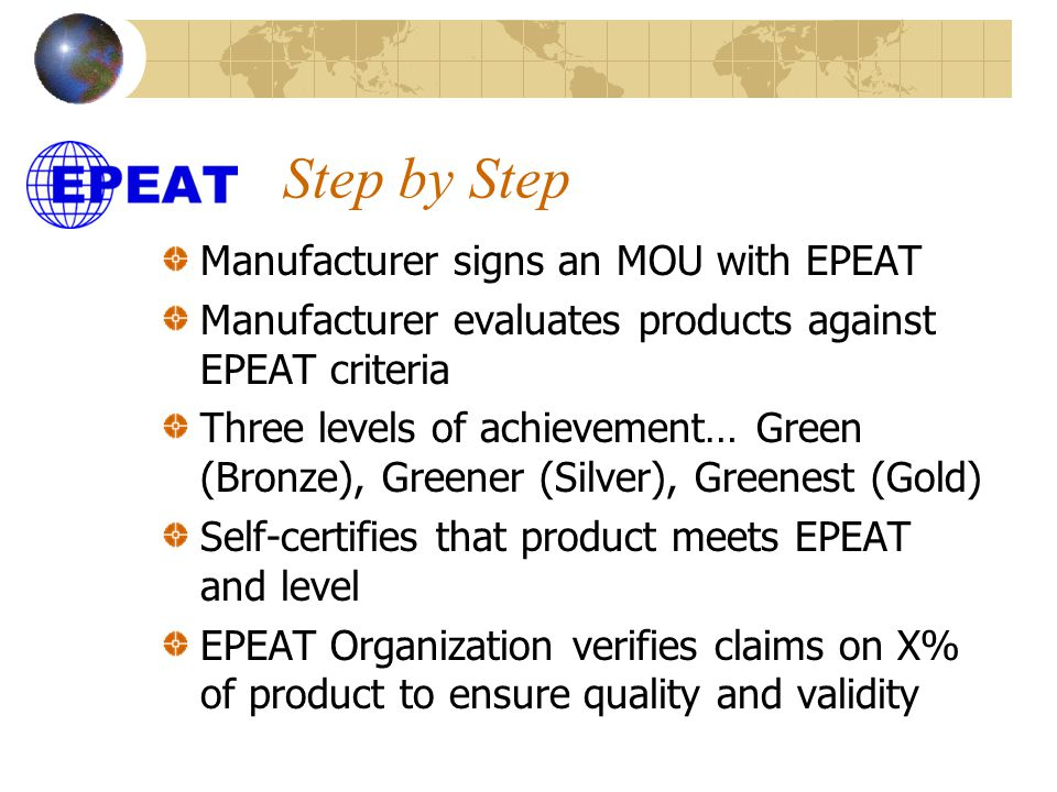 Step by Step Manufacturer signs an MOU with EPEAT Manufacturer evaluates products against EPEAT criteria Three levels of achievement… Green (Bronze), Greener (Silver), Greenest (Gold) Self-certifies that product meets EPEAT and level EPEAT Organization verifies claims on X% of product to ensure quality and validity