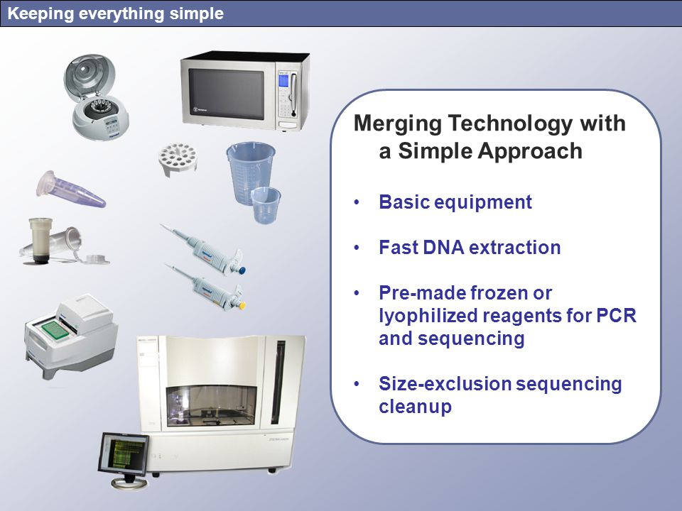 Keeping everything simple Merging Technology with a Simple Approach Basic equipment Fast DNA extraction Pre-made frozen or lyophilized reagents for PCR and sequencing Size-exclusion sequencing cleanup
