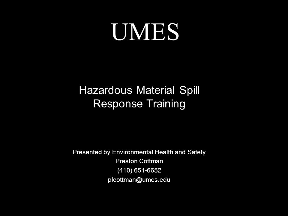 UMES Presented by Environmental Health and Safety Preston Cottman (410) 651-6652 plcottman@umes.edu Hazardous Material Spill Response Training