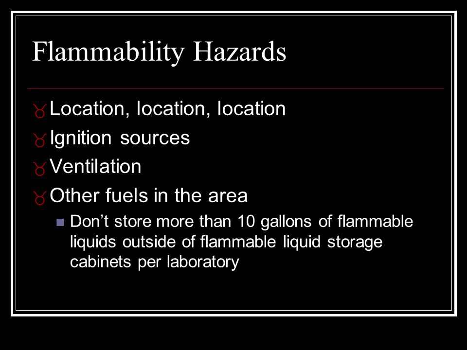 Flammability Hazards _ Location, location, location _ Ignition sources _ Ventilation _ Other fuels in the area Don't store more than 10 gallons of flammable liquids outside of flammable liquid storage cabinets per laboratory