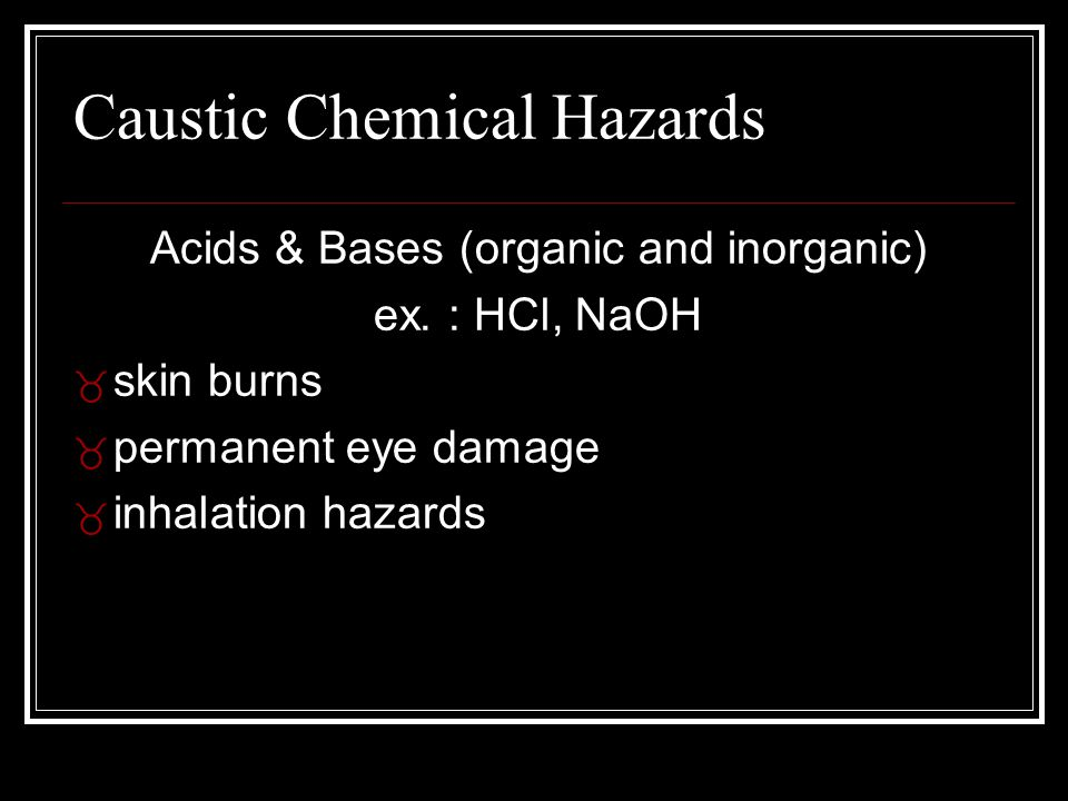Caustic Chemical Hazards Acids & Bases (organic and inorganic) ex. : HCl, NaOH  skin burns _ permanent eye damage _ inhalation hazards