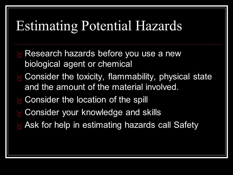 Estimating Potential Hazards _ Research hazards before you use a new biological agent or chemical _ Consider the toxicity, flammability, physical state and the amount of the material involved.