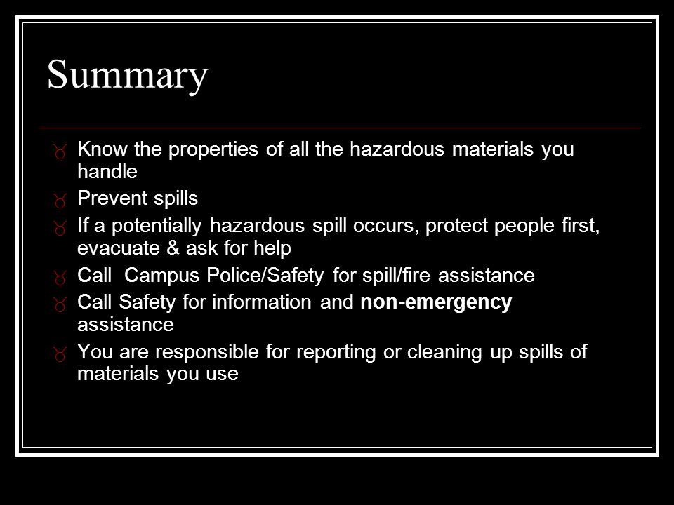 Summary _ Know the properties of all the hazardous materials you handle _ Prevent spills _ If a potentially hazardous spill occurs, protect people first, evacuate & ask for help _ Call Campus Police/Safety for spill/fire assistance _ Call Safety for information and non-emergency assistance _ You are responsible for reporting or cleaning up spills of materials you use