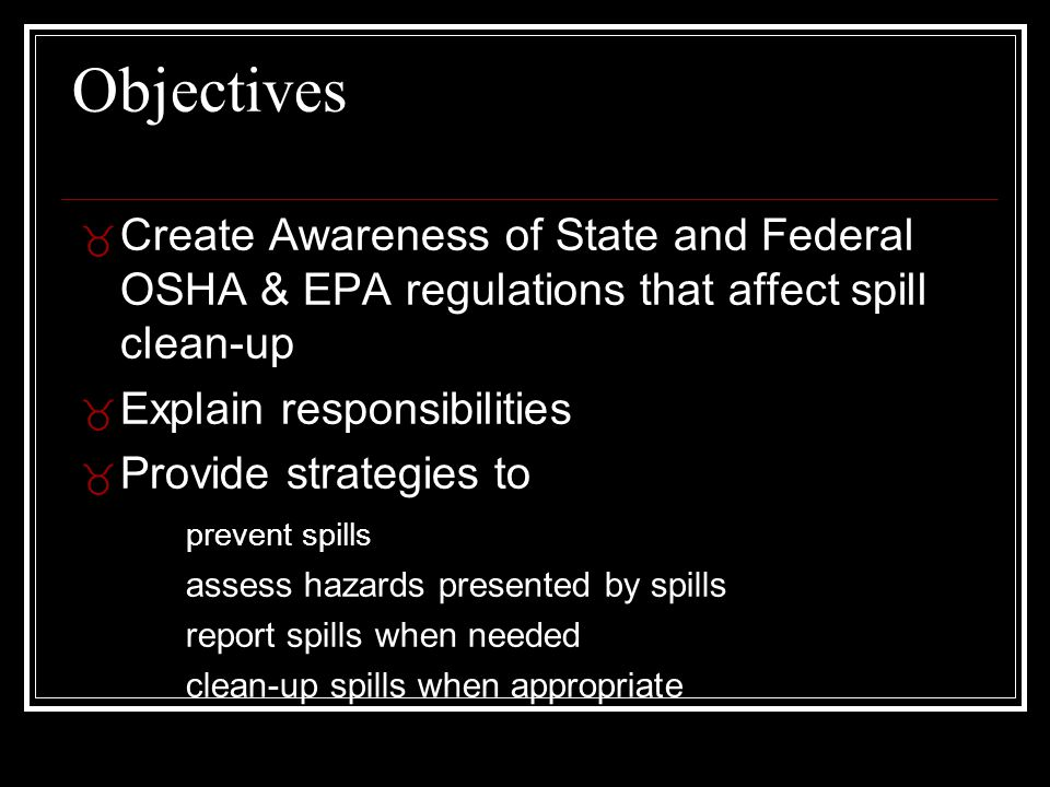 Objectives _ Create Awareness of State and Federal OSHA & EPA regulations that affect spill clean-up _ Explain responsibilities _ Provide strategies t