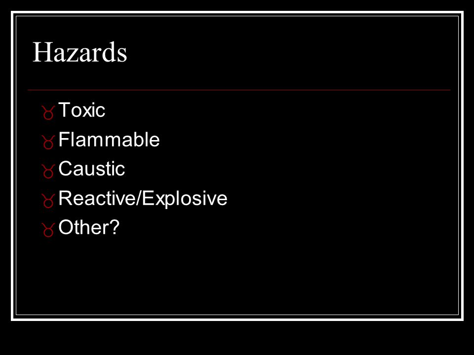 Hazards _ Toxic _ Flammable _ Caustic _ Reactive/Explosive _ Other?