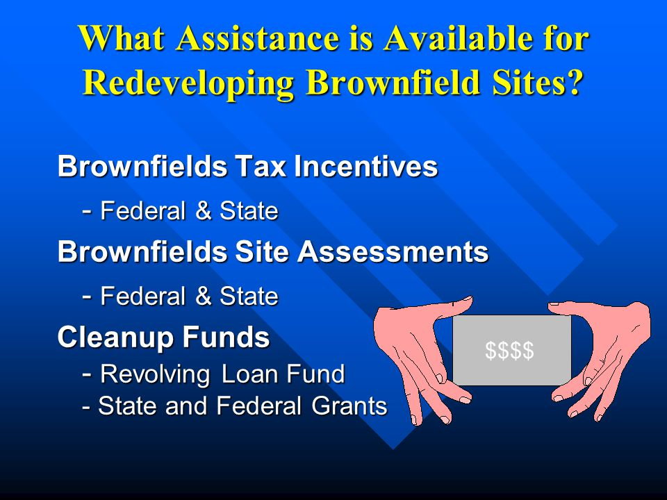 What Assistance is Available for Redeveloping Brownfield Sites? Brownfields Tax Incentives - Federal & State Brownfields Site Assessments - Federal &