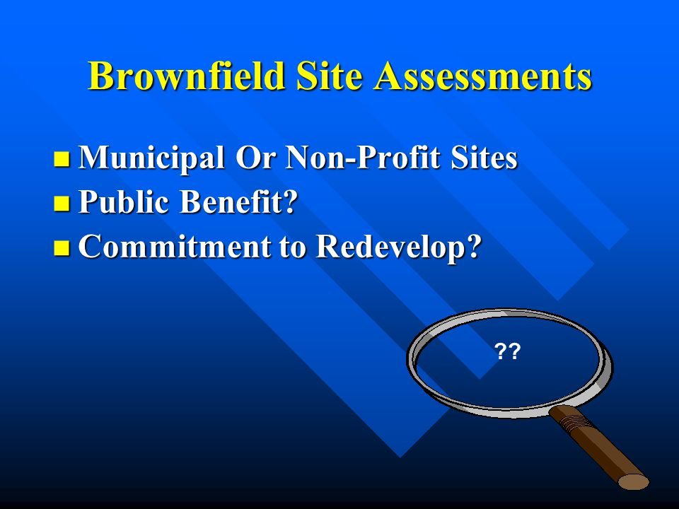 Brownfield Site Assessments Municipal Or Non-Profit Sites Municipal Or Non-Profit Sites Public Benefit? Public Benefit? Commitment to Redevelop? Commi