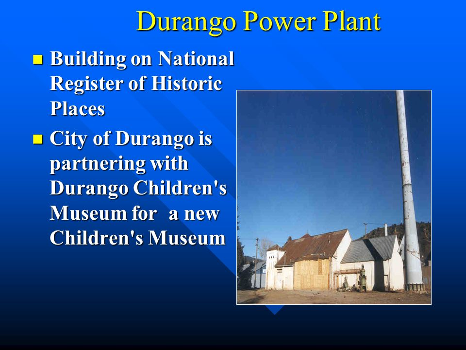 Durango Power Plant Building on National Register of Historic Places Building on National Register of Historic Places City of Durango is partnering wi