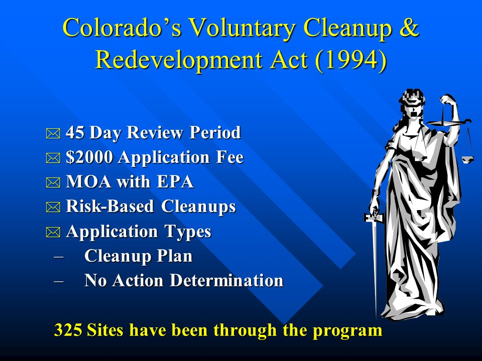 Colorado's Voluntary Cleanup & Redevelopment Act (1994) * 45 Day Review Period * $2000 Application Fee * MOA with EPA * Risk-Based Cleanups * Application Types –Cleanup Plan –No Action Determination 325 Sites have been through the program