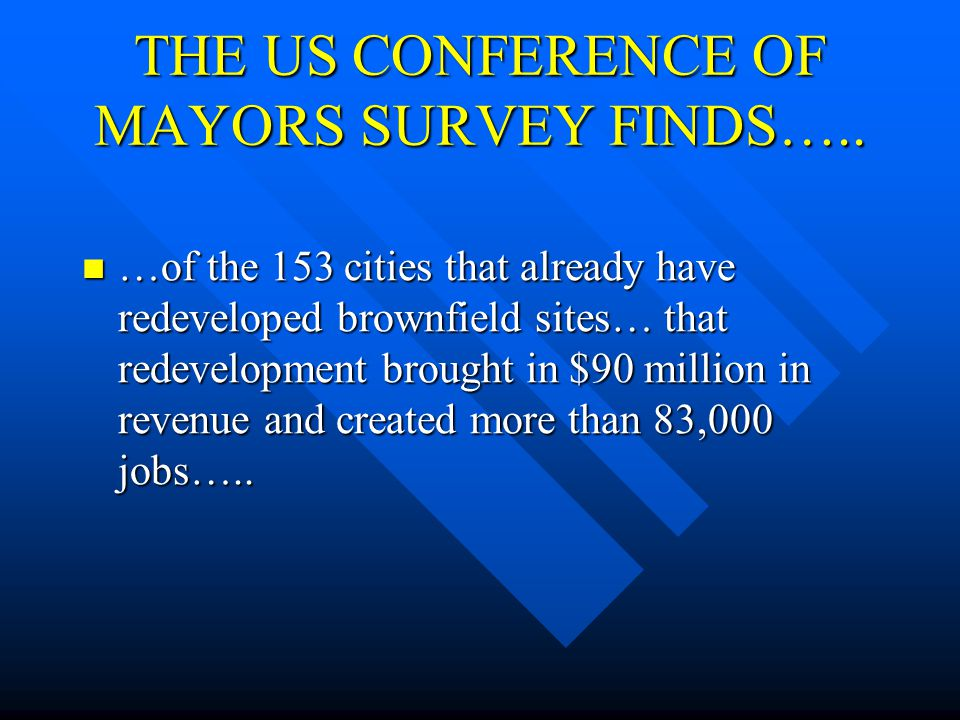 THE US CONFERENCE OF MAYORS SURVEY FINDS….. …of the 153 cities that already have redeveloped brownfield sites… that redevelopment brought in $90 milli