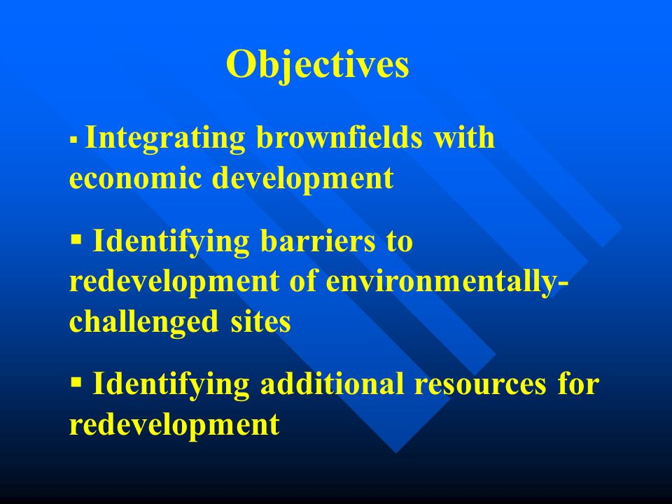  Integrating brownfields with economic development  Identifying barriers to redevelopment of environmentally- challenged sites  Identifying additional resources for redevelopment Objectives