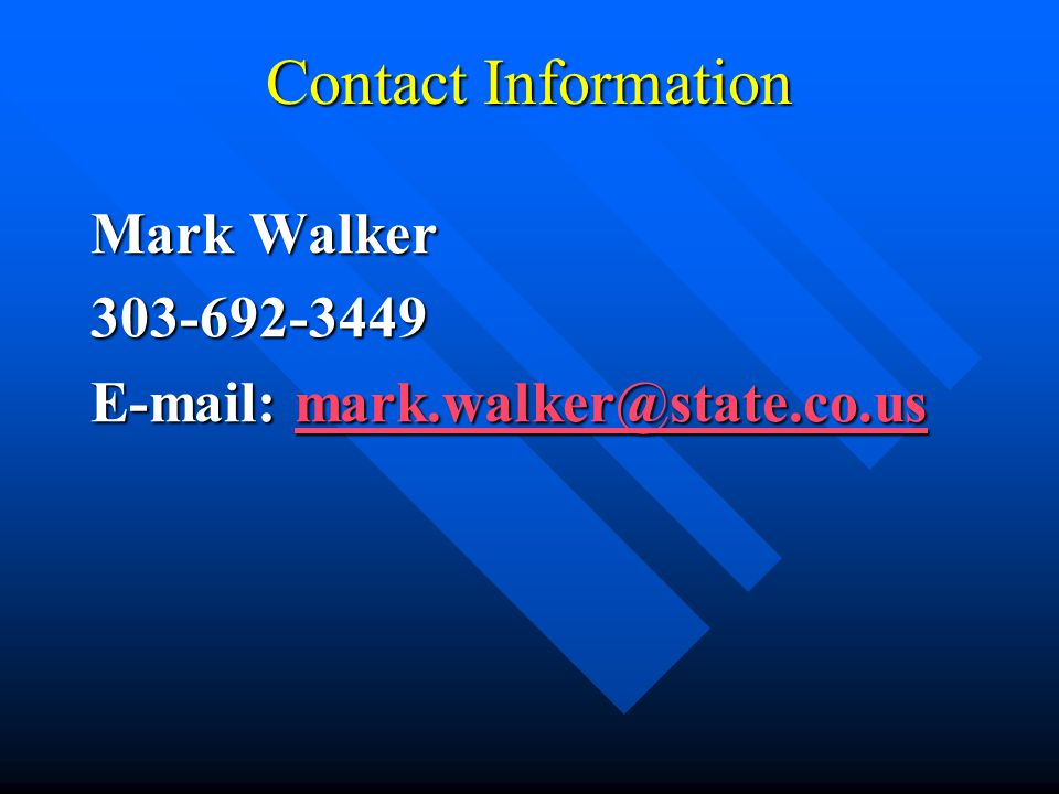 Contact Information Mark Walker 303-692-3449 E-mail: mark.walker@state.co.us mark.walker@state.co.us