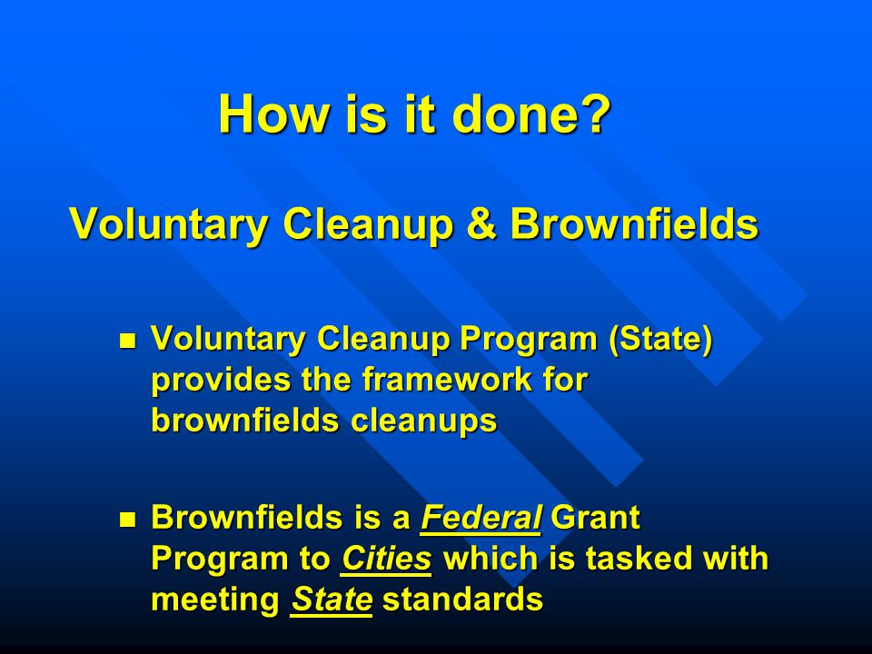 How is it done? Voluntary Cleanup & Brownfields Voluntary Cleanup Program (State) provides the framework for brownfields cleanups Voluntary Cleanup Pr