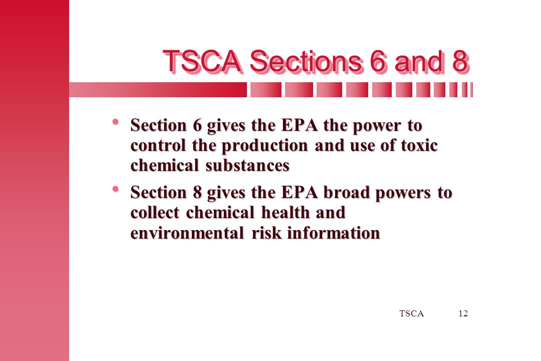 TSCA12 TSCA Sections 6 and 8  Section 6 gives the EPA the power to control the production and use of toxic chemical substances  Section 8 gives the