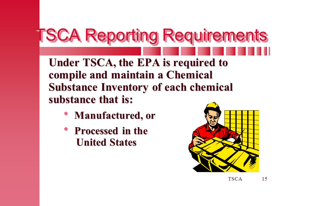 TSCA15 TSCA Reporting Requirements Under TSCA, the EPA is required to compile and maintain a Chemical Substance Inventory of each chemical substance t