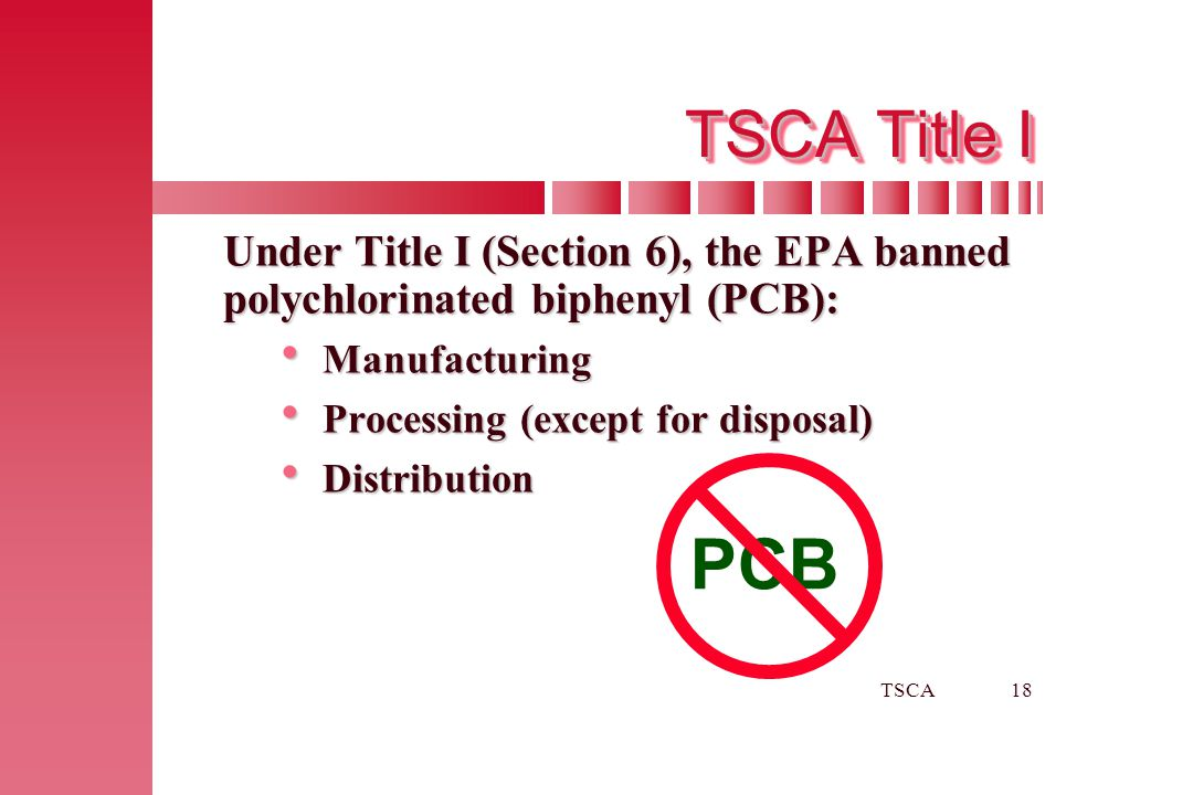 TSCA18 TSCA Title I Under Title I (Section 6), the EPA banned polychlorinated biphenyl (PCB):  Manufacturing  Processing (except for disposal)  Dis