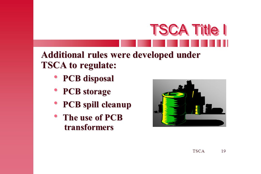 TSCA19 TSCA Title I Additional rules were developed under TSCA to regulate:  PCB disposal  PCB storage  PCB spill cleanup  The use of PCB transfor