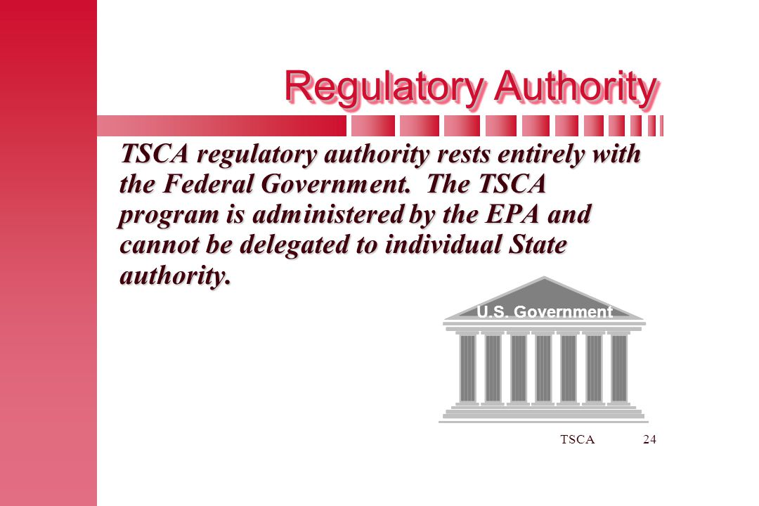 TSCA24 Regulatory Authority TSCA regulatory authority rests entirely with the Federal Government. The TSCA program is administered by the EPA and cann