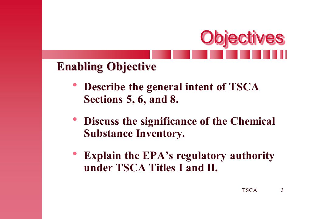 TSCA3 ObjectivesObjectives Enabling Objective   Describe the general intent of TSCA Sections 5, 6, and 8.   Discuss the significance of the Chemic