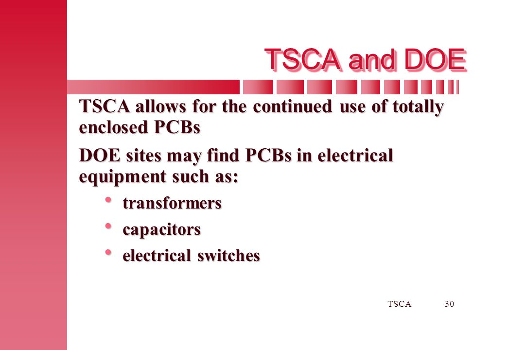 TSCA30 TSCA and DOE TSCA allows for the continued use of totally enclosed PCBs DOE sites may find PCBs in electrical equipment such as:  transformers