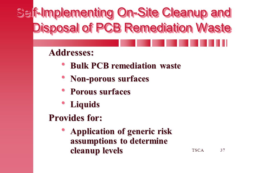 TSCA37 Self-Implementing On-Site Cleanup and Disposal of PCB Remediation Waste Addresses:  Bulk PCB remediation waste  Non-porous surfaces  Porous