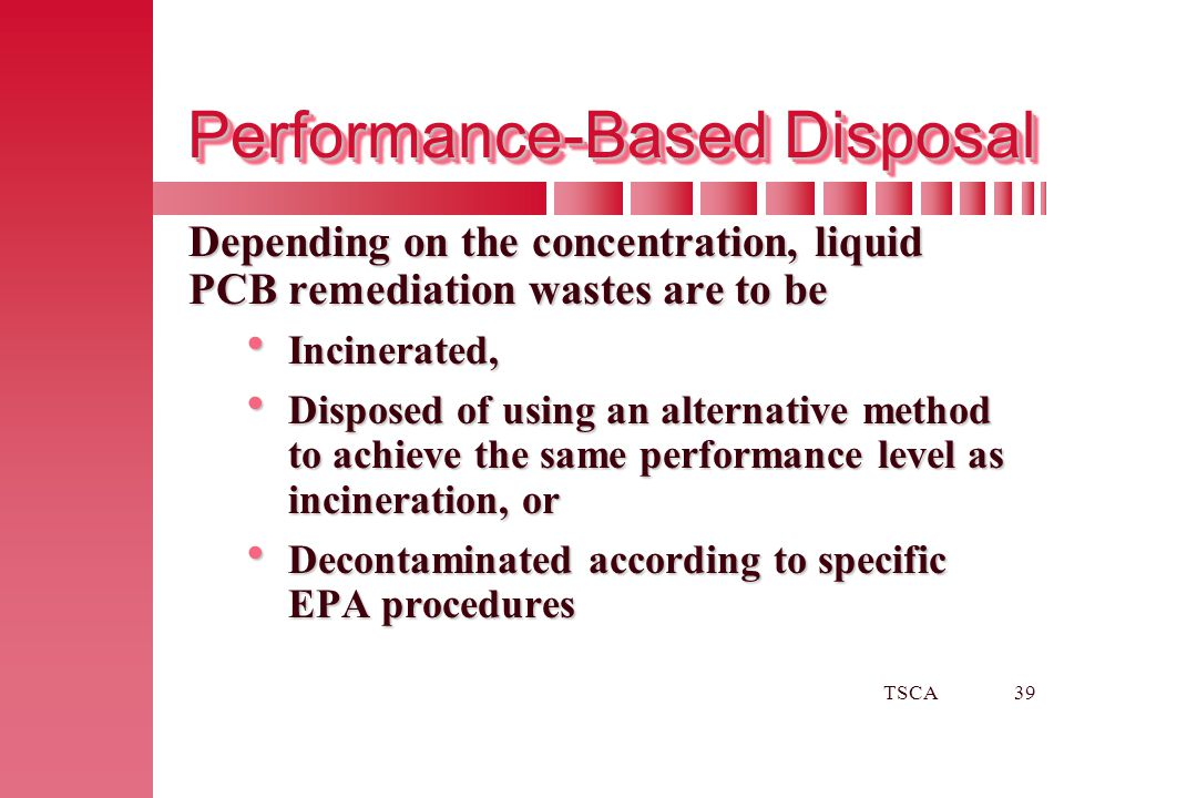 TSCA39 Performance-Based Disposal Depending on the concentration, liquid PCB remediation wastes are to be  Incinerated,  Disposed of using an altern