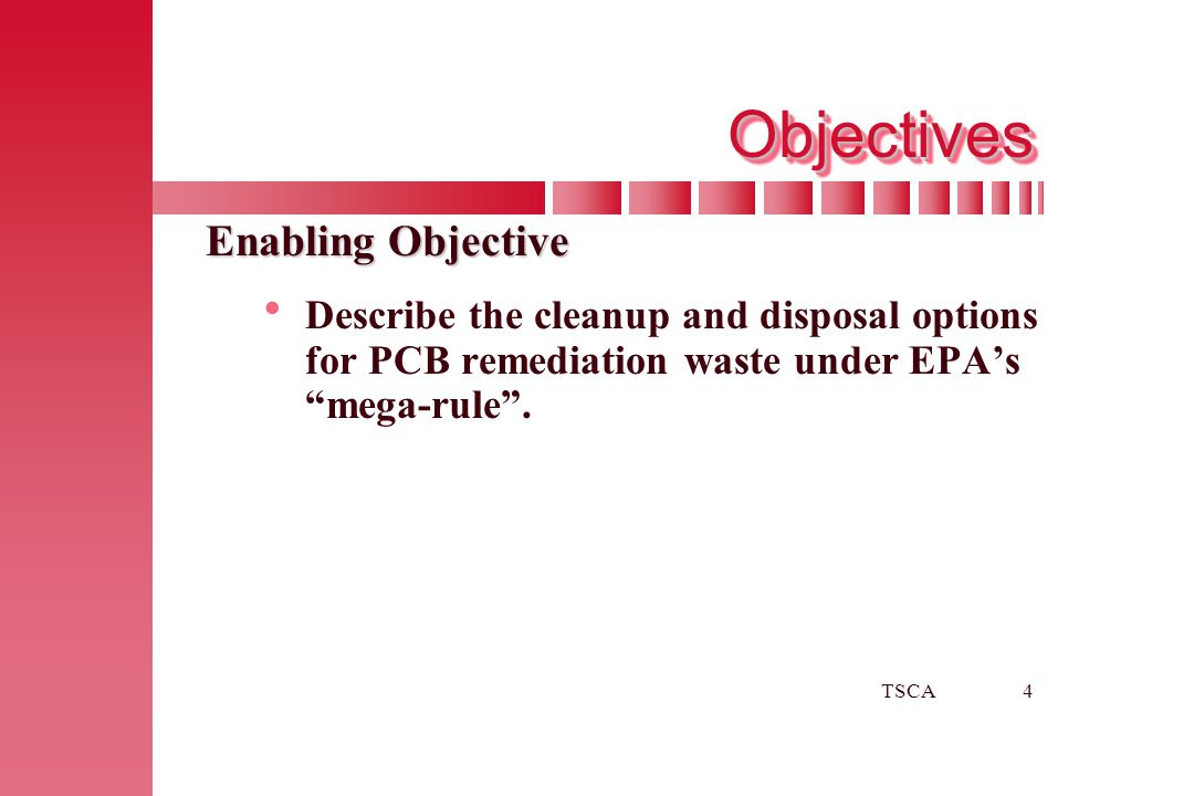 """TSCA4 ObjectivesObjectives Enabling Objective   Describe the cleanup and disposal options for PCB remediation waste under EPA's """"mega-rule""""."""