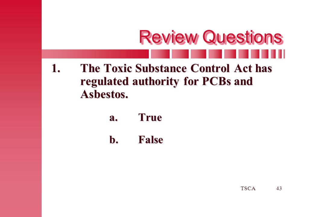 TSCA43 Review Questions 1.The Toxic Substance Control Act has regulated authority for PCBs and Asbestos. a.True b.False