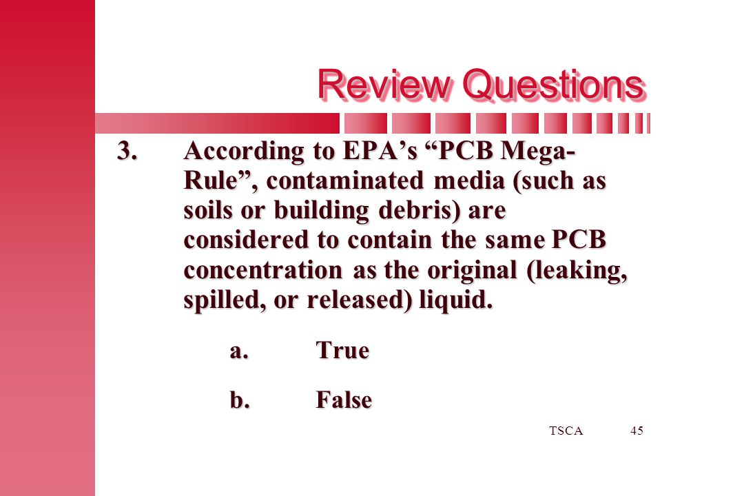 """TSCA45 Review Questions 3.According to EPA's """"PCB Mega- Rule"""", contaminated media (such as soils or building debris) are considered to contain the sam"""