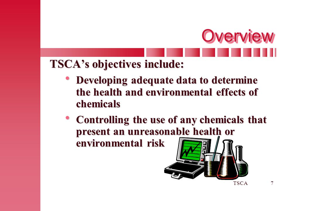 TSCA7 OverviewOverview TSCA's objectives include:  Developing adequate data to determine the health and environmental effects of chemicals  Controll