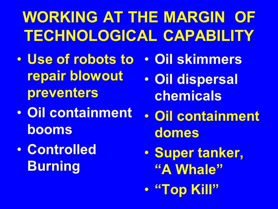 WORKING AT THE MARGIN OF TECHNOLOGICAL CAPABILITY Use of robots to repair blowout preventers Oil containment booms Controlled Burning Oil skimmers Oil dispersal chemicals Oil containment domes Super tanker, A Whale Top Kill