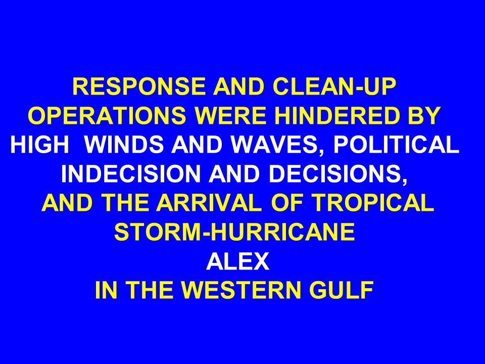 RESPONSE AND CLEAN-UP OPERATIONS WERE HINDERED BY HIGH WINDS AND WAVES, POLITICAL INDECISION AND DECISIONS, AND THE ARRIVAL OF TROPICAL STORM-HURRICANE ALEX IN THE WESTERN GULF