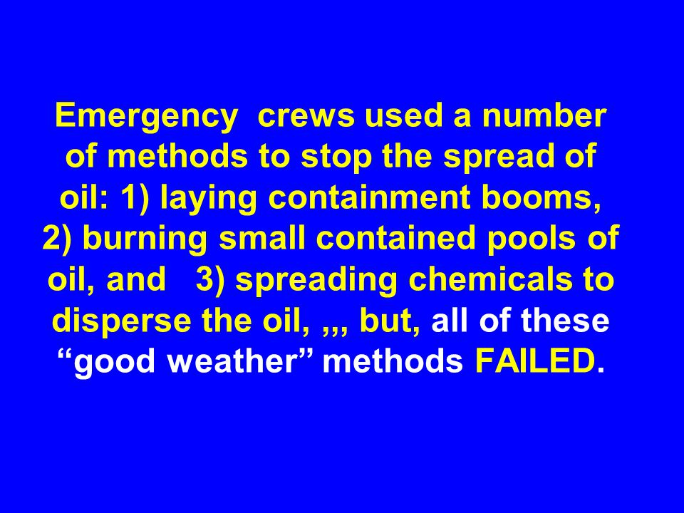 Emergency crews used a number of methods to stop the spread of oil: 1) laying containment booms, 2) burning small contained pools of oil, and 3) spreading chemicals to disperse the oil,,,, but, all of these good weather methods FAILED.