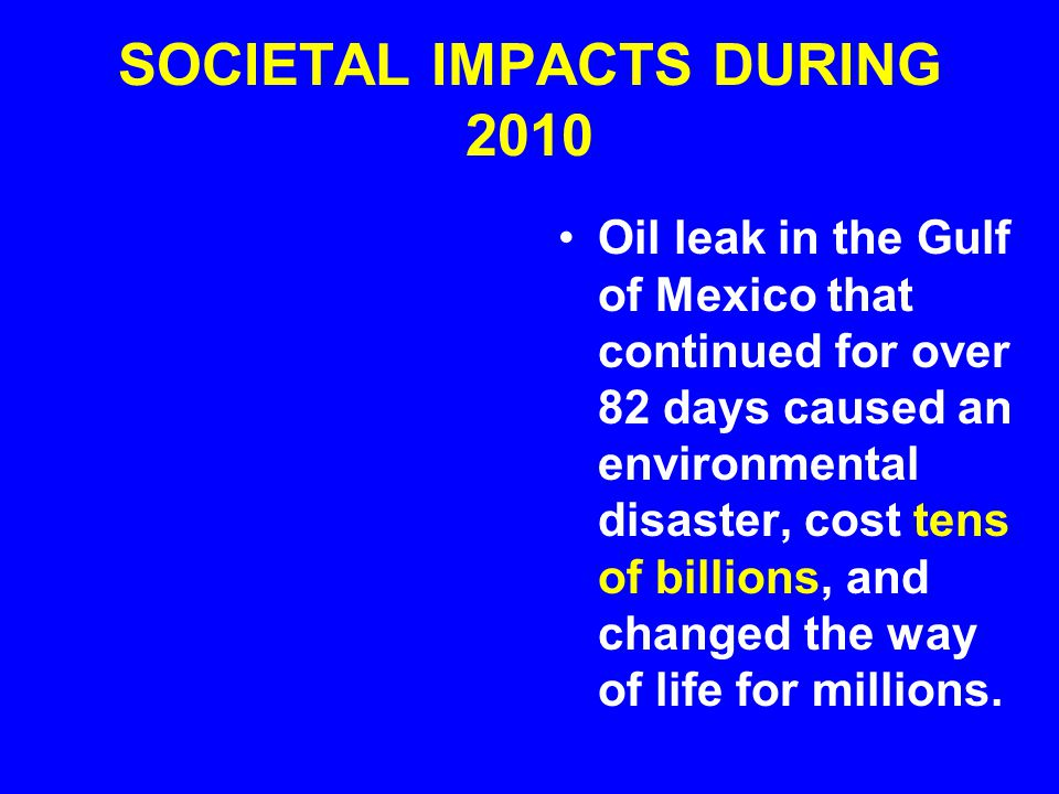 SOCIETAL IMPACTS DURING 2010 Oil leak in the Gulf of Mexico that continued for over 82 days caused an environmental disaster, cost tens of billions, and changed the way of life for millions.